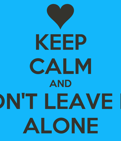 Poster: KEEP CALM AND DON'T LEAVE ME ALONE