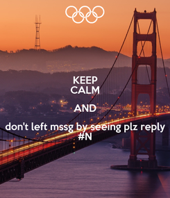Poster: KEEP CALM AND don't left mssg by seeing plz reply #N
