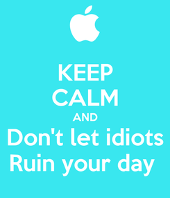 Poster: KEEP CALM AND Don't let idiots Ruin your day