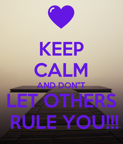"""Poster: KEEP CALM AND DON""""T LET OTHERS  RULE YOU!!!"""