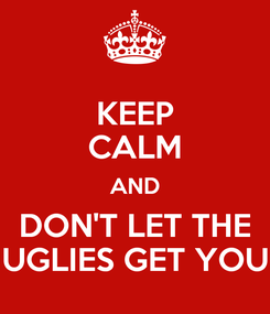 Poster: KEEP CALM AND DON'T LET THE UGLIES GET YOU