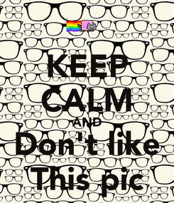 Poster: KEEP CALM AND Don't like This pic
