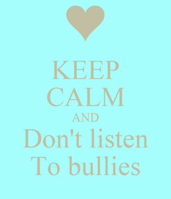 Poster: KEEP CALM AND Don't listen To bullies
