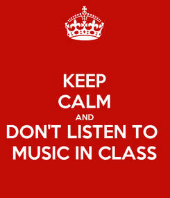 Poster: KEEP CALM AND DON'T LISTEN TO  MUSIC IN CLASS