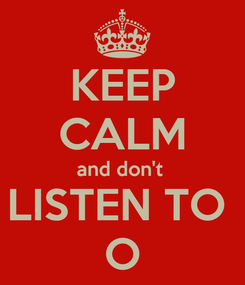 Poster: KEEP CALM and don't  LISTEN TO  O
