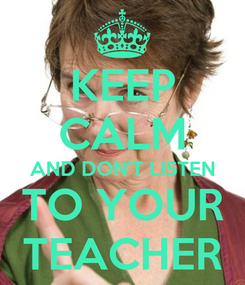 Poster: KEEP CALM AND DON'T LISTEN TO YOUR TEACHER