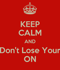 Poster: KEEP CALM AND Don't Lose Your ON