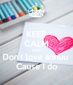 Poster: KEEP CALM AND Don't love annuu  Cause I do