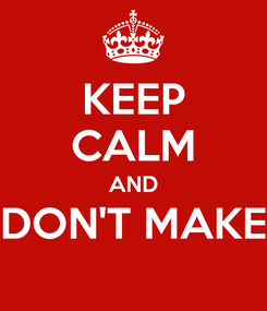 Poster: KEEP CALM AND DON'T MAKE