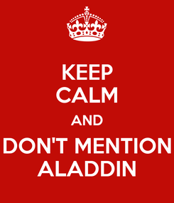 Poster: KEEP CALM AND DON'T MENTION ALADDIN