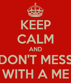 Poster: KEEP CALM AND DON'T MESS WITH A ME