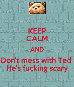 Poster: KEEP CALM AND Don't mess with Ted  He's fucking scary