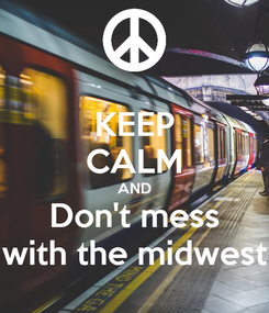 Poster: KEEP CALM AND Don't mess with the midwest