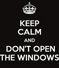 Poster: KEEP CALM AND  DON'T OPEN THE WINDOWS