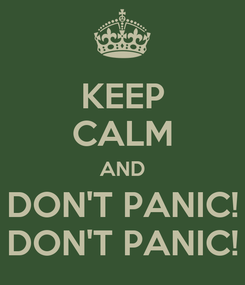 Poster: KEEP CALM AND DON'T PANIC! DON'T PANIC!
