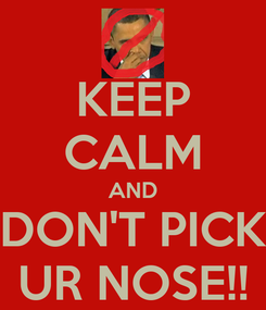 Poster: KEEP CALM AND DON'T PICK UR NOSE!!