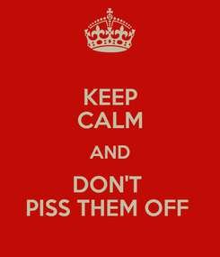 Poster: KEEP CALM AND DON'T  PISS THEM OFF