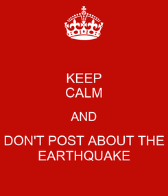 Poster: KEEP CALM AND DON'T POST ABOUT THE EARTHQUAKE