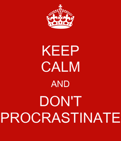 Poster: KEEP CALM AND DON'T PROCRASTINATE