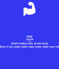Poster: KEEP CALM AND DON'T PUNCH HIM  IN HIS FACE (Even if you really really really really really want to!)