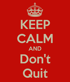 Poster: KEEP CALM AND Don't Quit