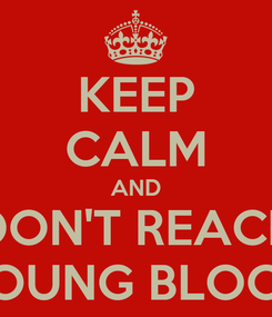 Poster: KEEP CALM AND DON'T REACH YOUNG BLOOD