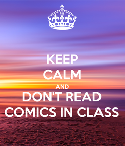 Poster: KEEP CALM AND DON'T READ COMICS IN CLASS