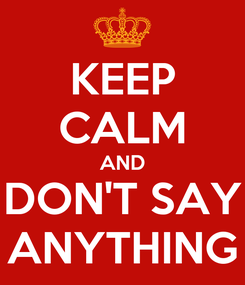 Poster: KEEP CALM AND DON'T SAY ANYTHING