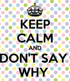 Poster: KEEP CALM AND DON'T SAY  WHY