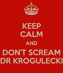 Poster: KEEP CALM AND DON'T SCREAM DR KROGULECKI