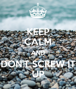 Poster: KEEP CALM AND DON'T SCREW IT UP