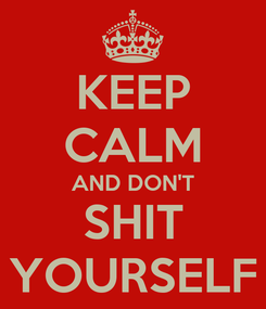 Poster: KEEP CALM AND DON'T SHIT YOURSELF