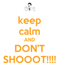 Poster: keep calm AND DON'T SHOOOT!!!!