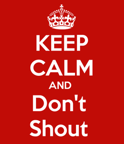 Poster: KEEP CALM AND  Don't  Shout