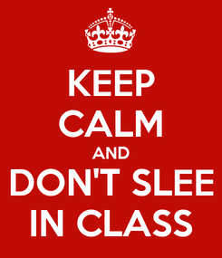 Poster: KEEP CALM AND DON'T SLEE IN CLASS