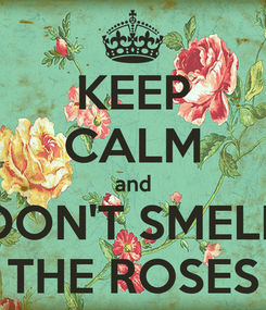 Poster: KEEP CALM and DON'T SMELL THE ROSES