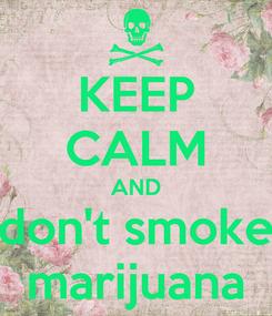 Poster: KEEP CALM AND don't smoke marijuana
