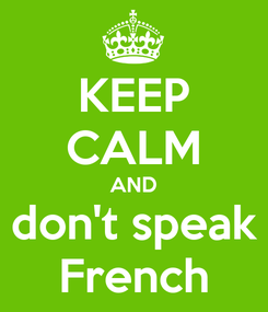 Poster: KEEP CALM AND don't speak French