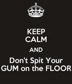 Poster: KEEP CALM AND Don't Spit Your GUM on the FLOOR