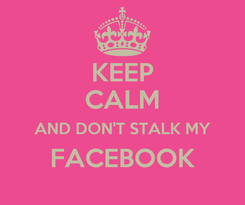 Poster: KEEP CALM AND DON'T STALK MY FACEBOOK