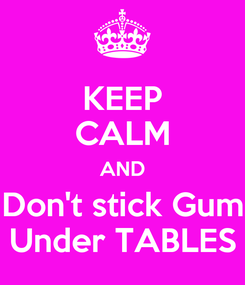 Poster: KEEP CALM AND Don't stick Gum Under TABLES
