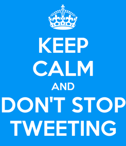Poster: KEEP CALM AND DON'T STOP TWEETING