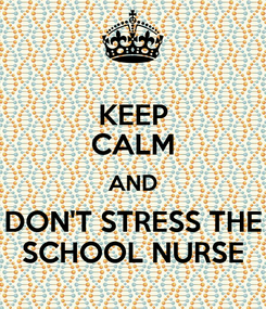 Poster: KEEP CALM AND DON'T STRESS THE SCHOOL NURSE