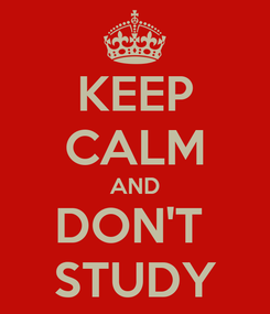 Poster: KEEP CALM AND DON'T  STUDY
