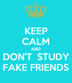 Poster: KEEP CALM AND DON'T  STUDY FAKE FRIENDS