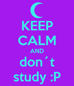 Poster: KEEP CALM AND don´t study :P