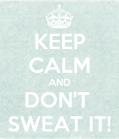 Poster: KEEP CALM AND DON'T  SWEAT IT!