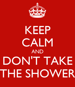 Poster: KEEP CALM AND DON'T TAKE THE SHOWER