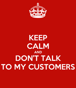 Poster: KEEP CALM AND DON'T TALK TO MY CUSTOMERS