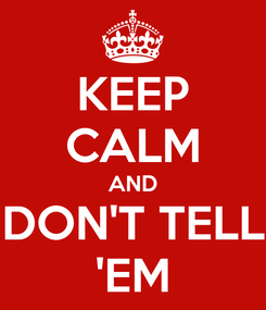 Poster: KEEP CALM AND DON'T TELL 'EM
